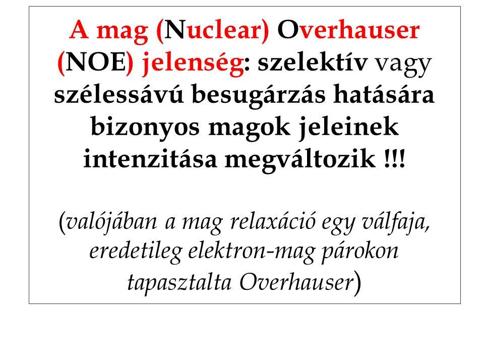 A mag (Nuclear) Overhauser (NOE) jelenség: szelektív vagy szélessávú besugárzás hatására bizonyos magok jeleinek intenzitása megváltozik !!.