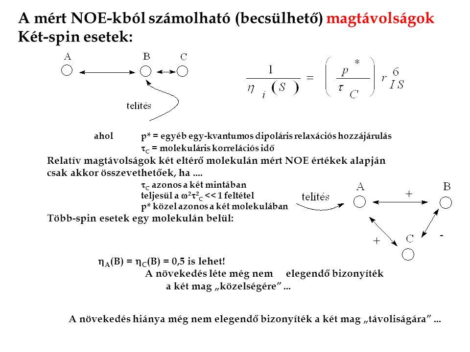 A mért NOE-kból számolható (becsülhető) magtávolságok Két-spin esetek: aholp* = egyéb egy-kvantumos dipoláris relaxációs hozzájárulás  C = molekuláris korrelációs idő Relatív magtávolságok két eltérő molekulán mért NOE értékek alapján csak akkor összevethetőek, ha....