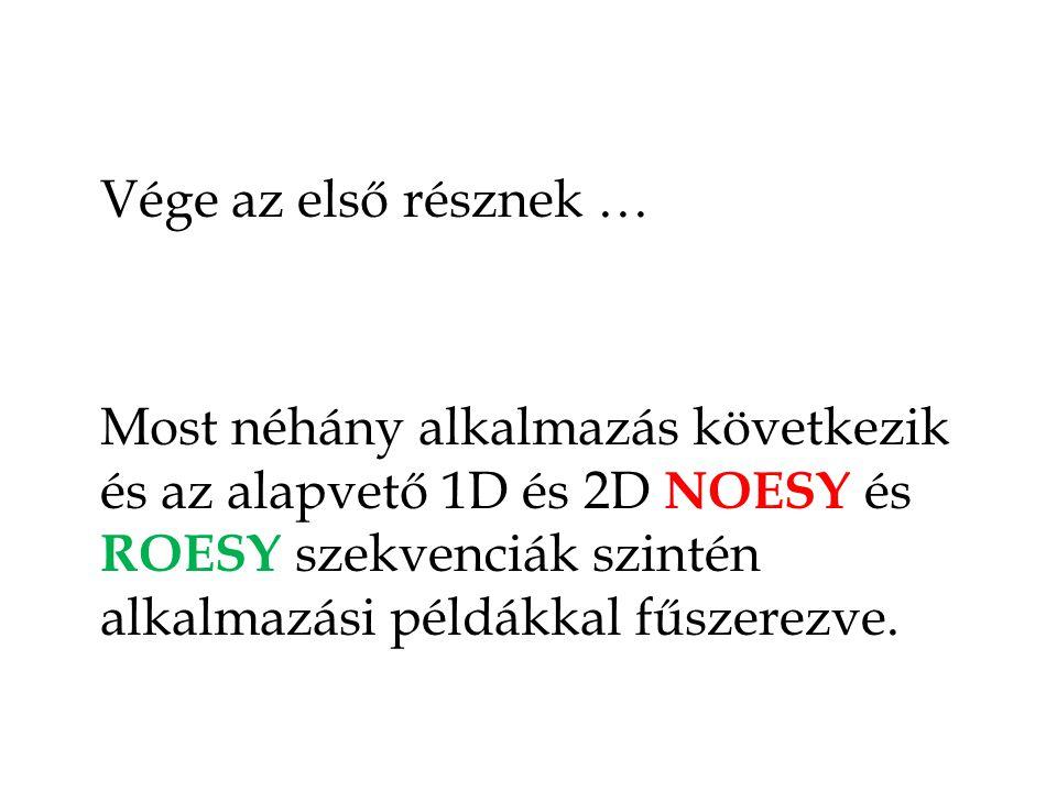 Vége az első résznek … Most néhány alkalmazás következik és az alapvető 1D és 2D NOESY és ROESY szekvenciák szintén alkalmazási példákkal fűszerezve.