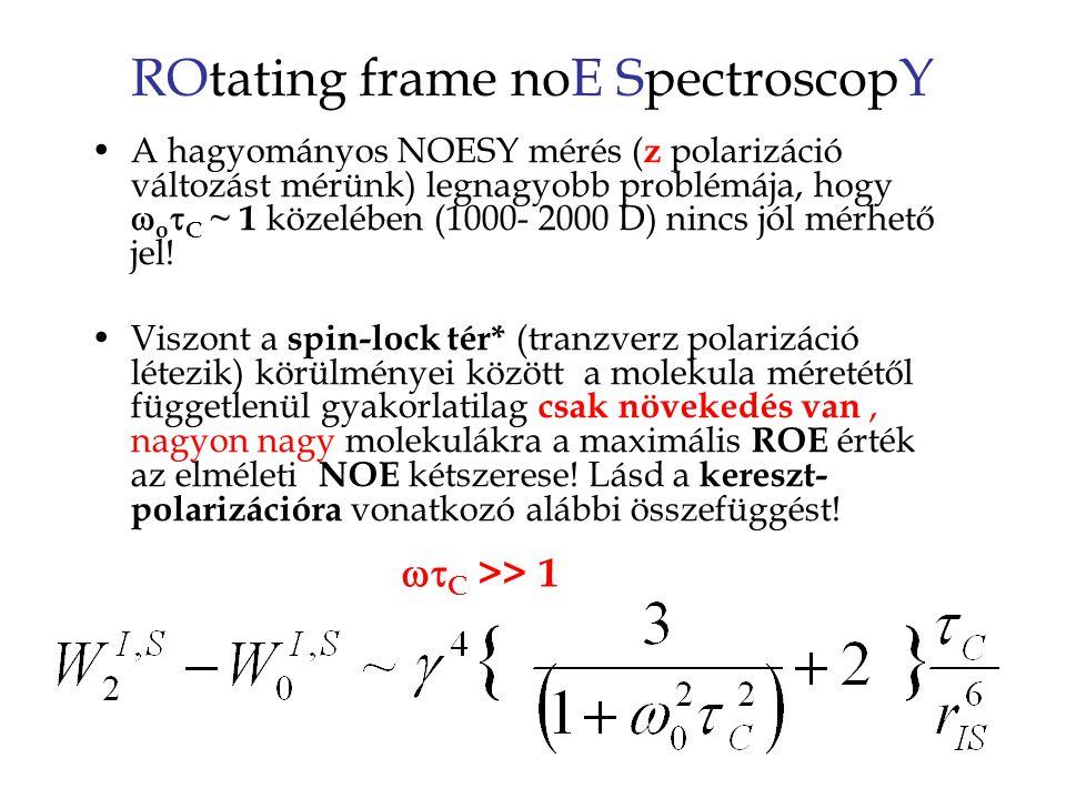 ROtating frame noE SpectroscopY A hagyományos NOESY mérés ( z polarizáció változást mérünk) legnagyobb problémája, hogy  o  C ~ 1 közelében (1000- 2000 D) nincs jól mérhető jel.
