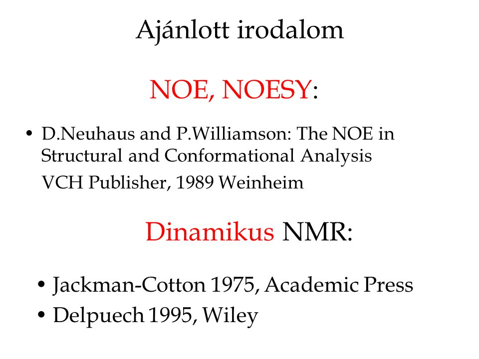 Ajánlott irodalom Jackman-Cotton 1975, Academic Press Delpuech 1995, Wiley Dinamikus NMR: NOE, NOESY: D.Neuhaus and P.Williamson: The NOE in Structural and Conformational Analysis VCH Publisher, 1989 Weinheim