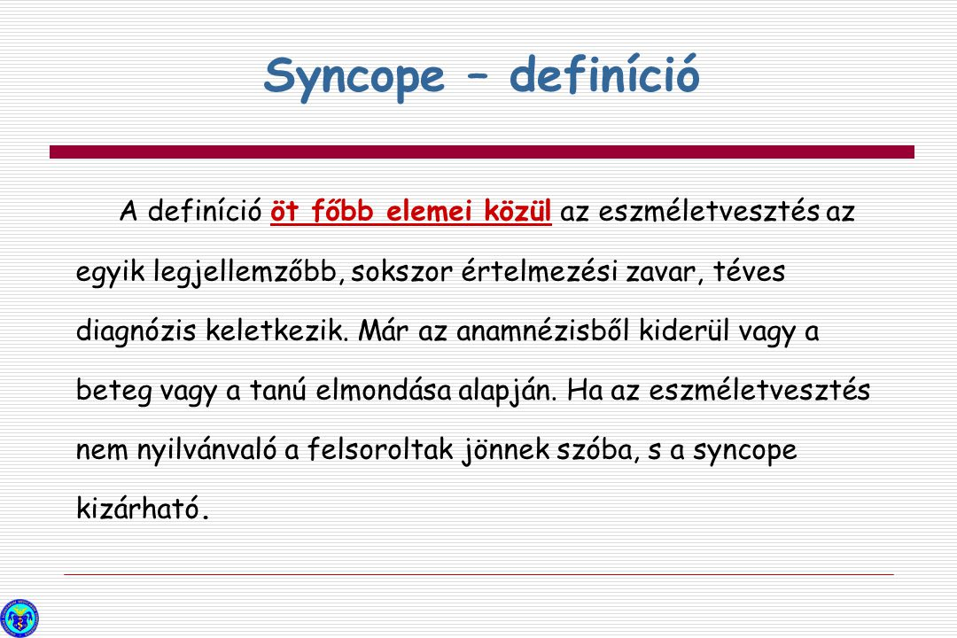 Helytelenül syncopénak diagnosztizált kórképek és állapotok Részleges vagy teljes eszméletvesztés, globális cerebrális hypoperfúzió nélkül  Epilepszia  Metabolikus okok, hypoglycaemia, hypoxia, hyperventillációval járóhypokapnia  Intoxicatio  Vertebrobasiláris TIA Olyan betegségek,amelyekben nincs eszméletvesztés  Catalepszia  Drop attak  Elesés  Funkcionális-pszichogen  Carotis eredetű TIA