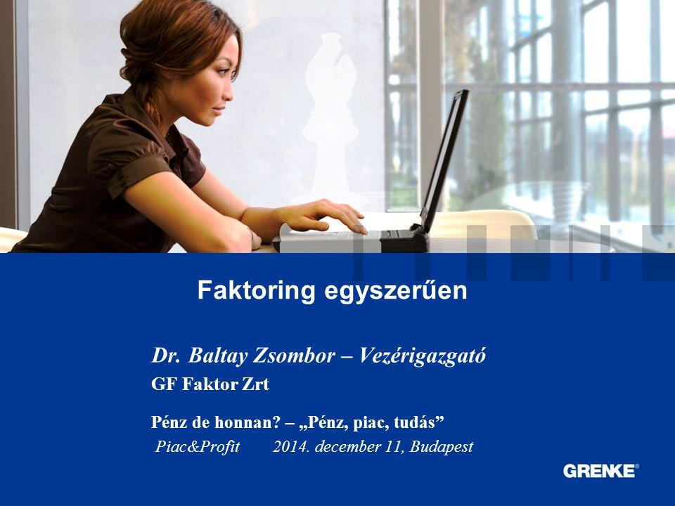 """0 0 Faktoring egyszerűen Dr. Baltay Zsombor – Vezérigazgató GF Faktor Zrt Pénz de honnan? – """"Pénz, piac, tudás"""" Piac&Profit 2014. december 11, Budapes"""