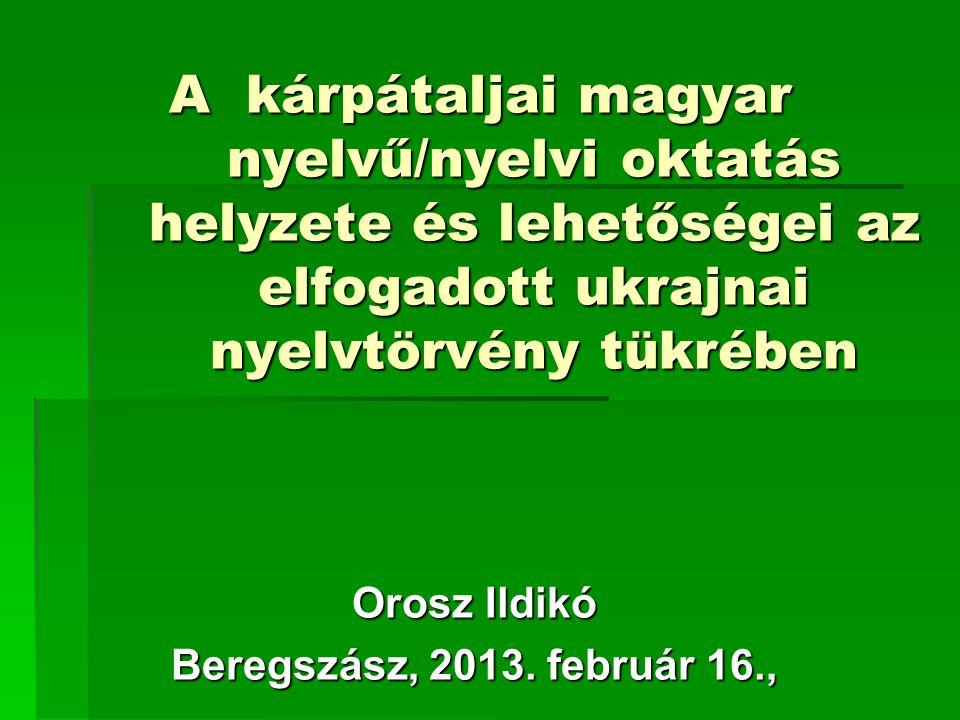 A kárpátaljai magyar nyelvű/nyelvi oktatás helyzete és lehetőségei az elfogadott ukrajnai nyelvtörvény tükrében A kárpátaljai magyar nyelvű/nyelvi oktatás helyzete és lehetőségei az elfogadott ukrajnai nyelvtörvény tükrében Orosz Ildikó Beregszász, 2013.