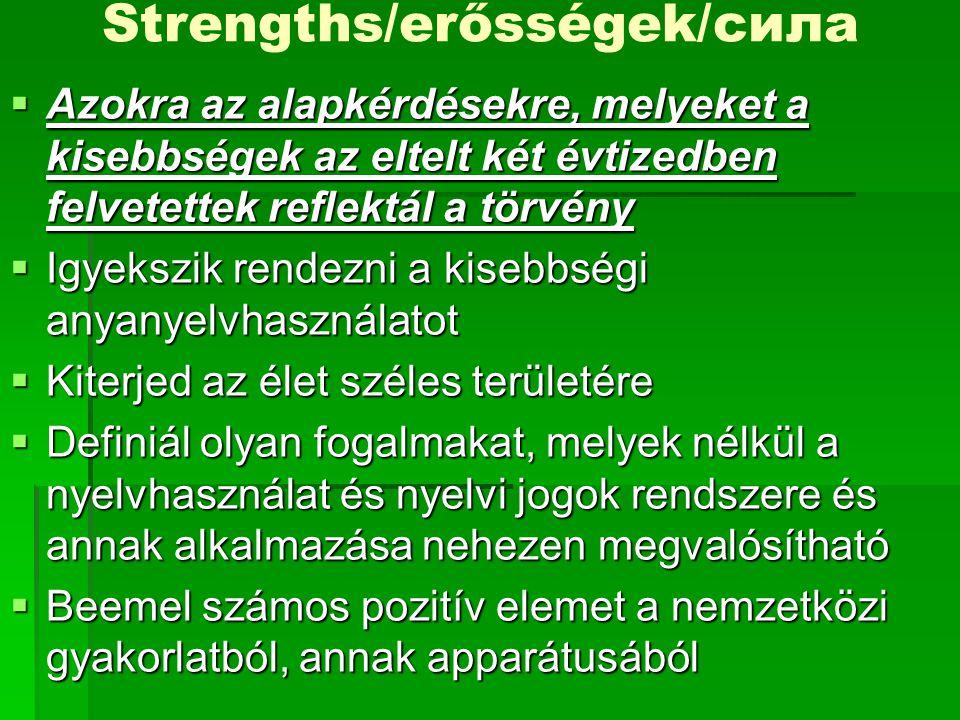 Strengths/erősségek/силa  Azokra az alapkérdésekre, melyeket a kisebbségek az eltelt két évtizedben felvetettek reflektál a törvény  Igyekszik rendezni a kisebbségi anyanyelvhasználatot  Kiterjed az élet széles területére  Definiál olyan fogalmakat, melyek nélkül a nyelvhasználat és nyelvi jogok rendszere és annak alkalmazása nehezen megvalósítható  Beemel számos pozitív elemet a nemzetközi gyakorlatból, annak apparátusából