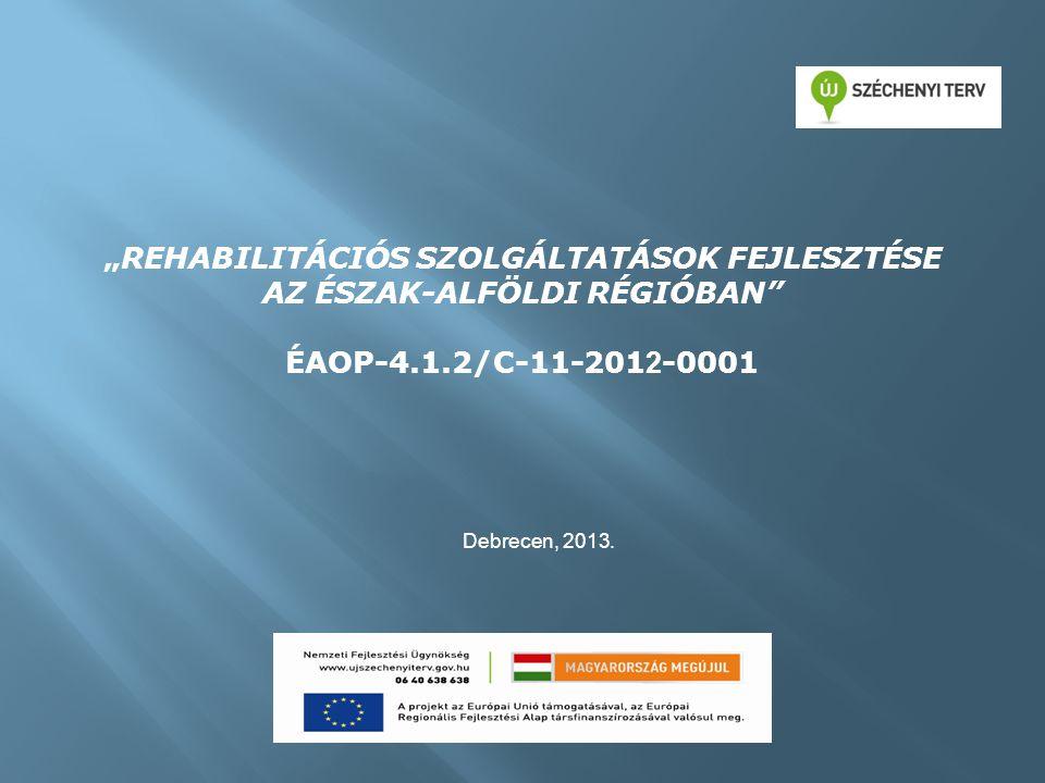 """""""REHABILITÁCIÓS SZOLGÁLTATÁSOK FEJLESZTÉSE AZ ÉSZAK-ALFÖLDI RÉGIÓBAN ÉAOP-4.1.2/C-11-201 2 -0001 Debrecen, 2013."""