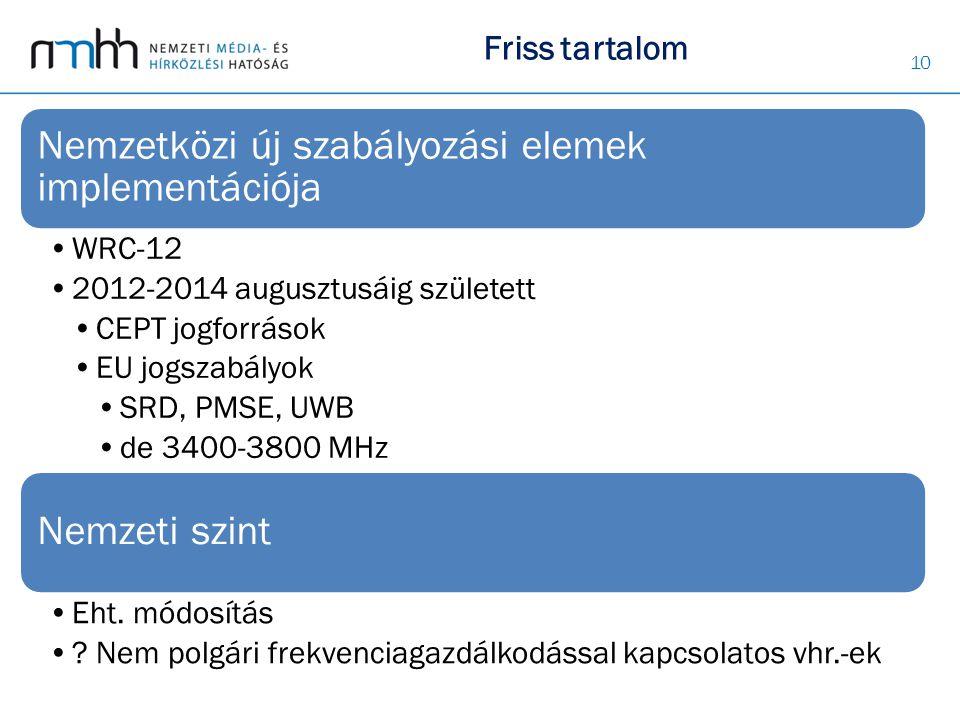 10 Nemzetközi új szabályozási elemek implementációja WRC-12 2012-2014 augusztusáig született CEPT jogforrások EU jogszabályok SRD, PMSE, UWB de 3400-3800 MHz Nemzeti szint Eht.