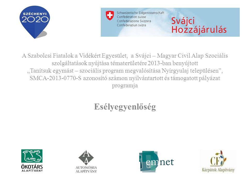 """A Szabolcsi Fiatalok a Vidékért Egyesület, a Svájci – Magyar Civil Alap Szociális szolgáltatások nyújtása tématerületére 2013-ban benyújtott """"Tanítsuk egymást – szociális program megvalósítása Nyírgyulaj településen , SMCA-2013-0770-S azonosító számon nyilvántartott és támogatott pályázat programja Esélyegyenlőség"""