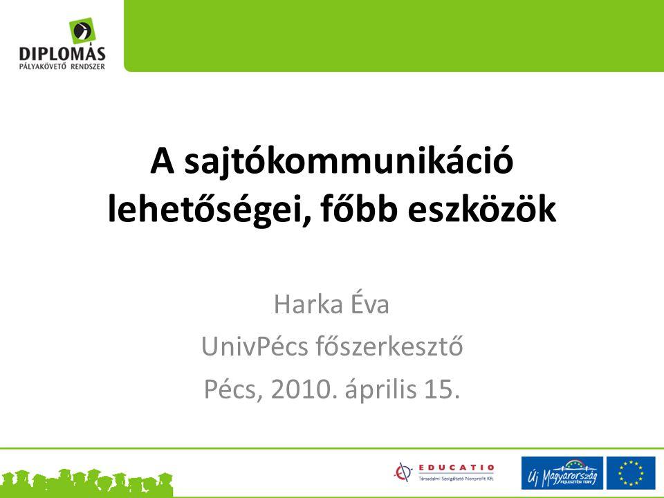 A sajtókommunikáció lehetőségei, főbb eszközök Harka Éva UnivPécs főszerkesztő Pécs, 2010. április 15.
