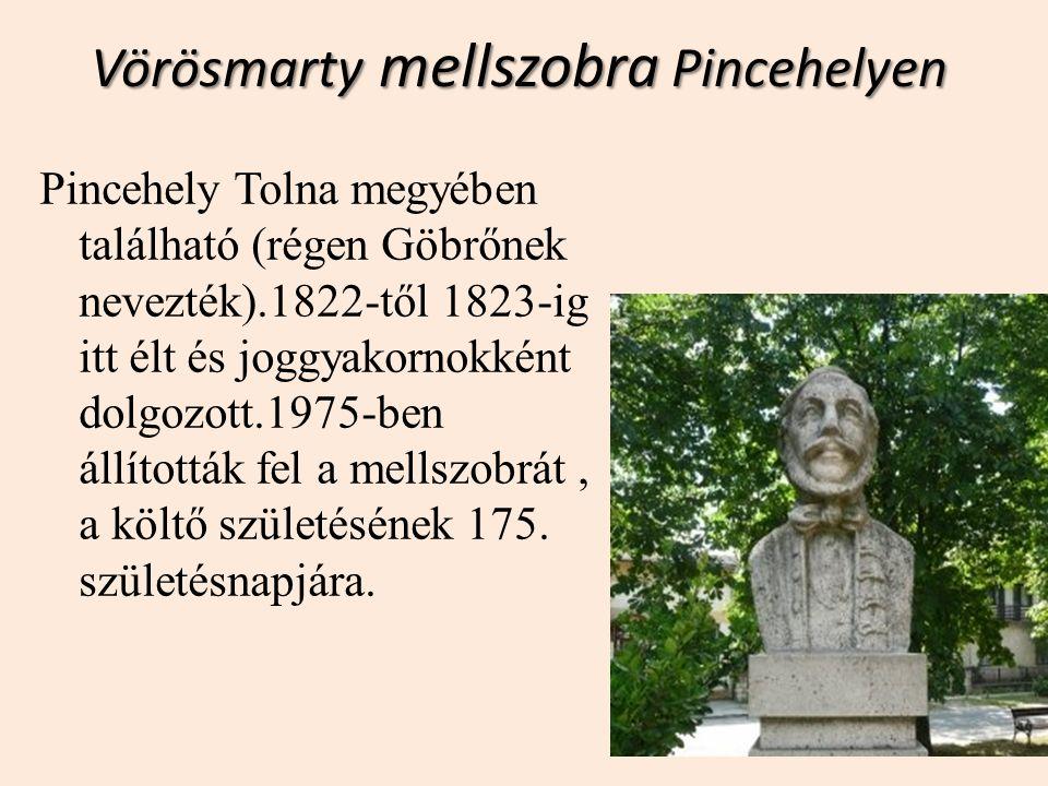 Vörösmarty mellszobra Pincehelyen Pincehely Tolna megyében található (régen Göbrőnek nevezték).1822-től 1823-ig itt élt és joggyakornokként dolgozott.