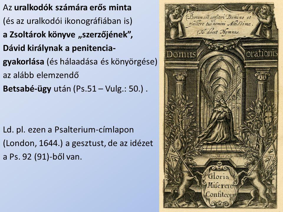 """.. Az uralkodók számára erős minta (és az uralkodói ikonográfiában is) a Zsoltárok könyve """"szerzőjének"""", Dávid királynak a penitencia- gyakorlása (és"""