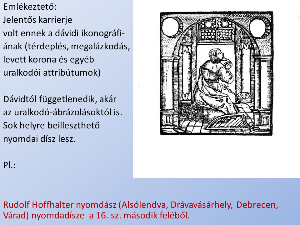 .. Emlékeztető: Jelentős karrierje volt ennek a dávidi ikonográfi- ának (térdeplés, megalázkodás, levett korona és egyéb uralkodói attribútumok) Dávid