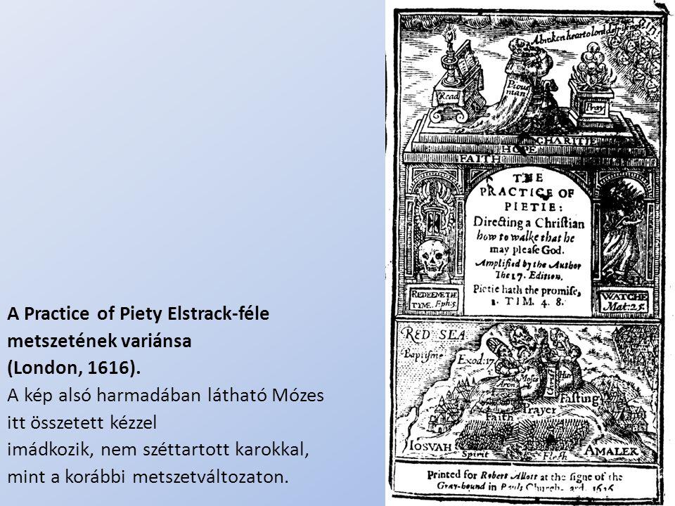 .. A Practice of Piety Elstrack-féle metszetének variánsa (London, 1616). A kép alsó harmadában látható Mózes itt összetett kézzel imádkozik, nem szét
