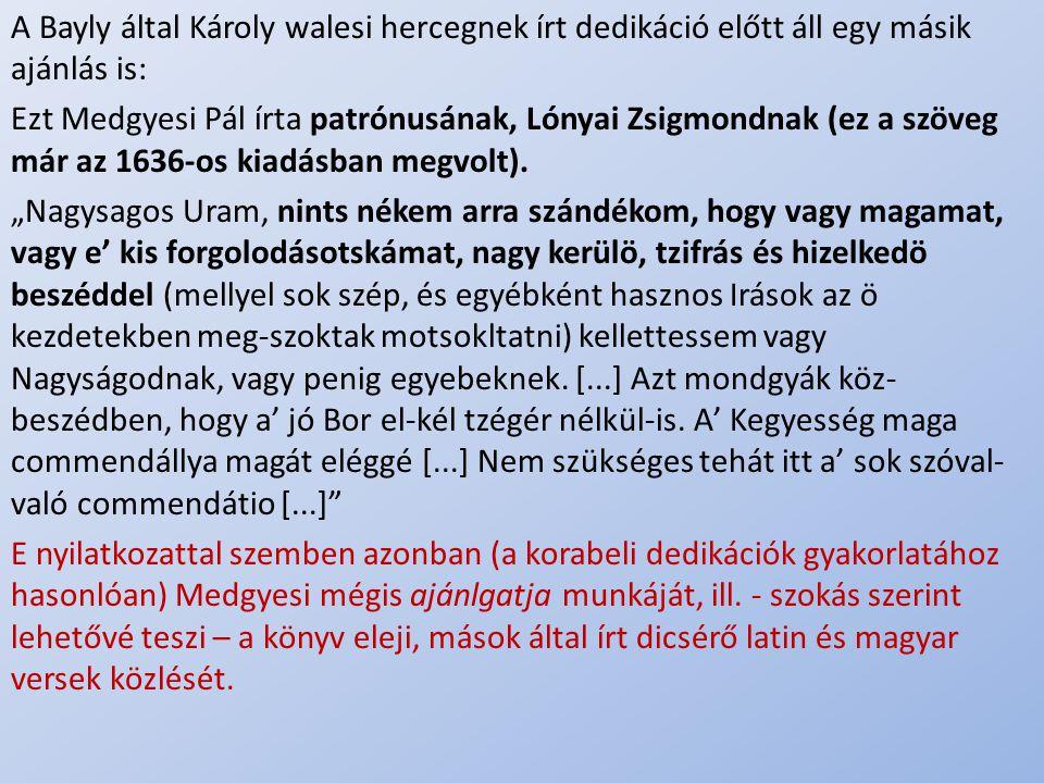 .. A Bayly által Károly walesi hercegnek írt dedikáció előtt áll egy másik ajánlás is: Ezt Medgyesi Pál írta patrónusának, Lónyai Zsigmondnak (ez a sz