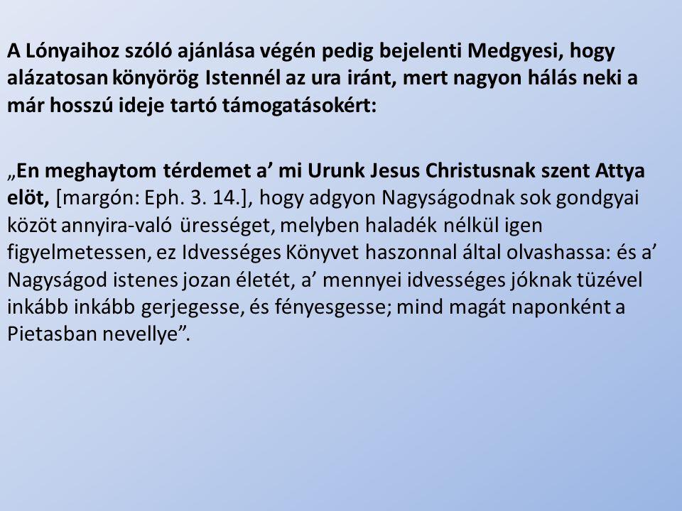.. A Lónyaihoz szóló ajánlása végén pedig bejelenti Medgyesi, hogy alázatosan könyörög Istennél az ura iránt, mert nagyon hálás neki a már hosszú idej