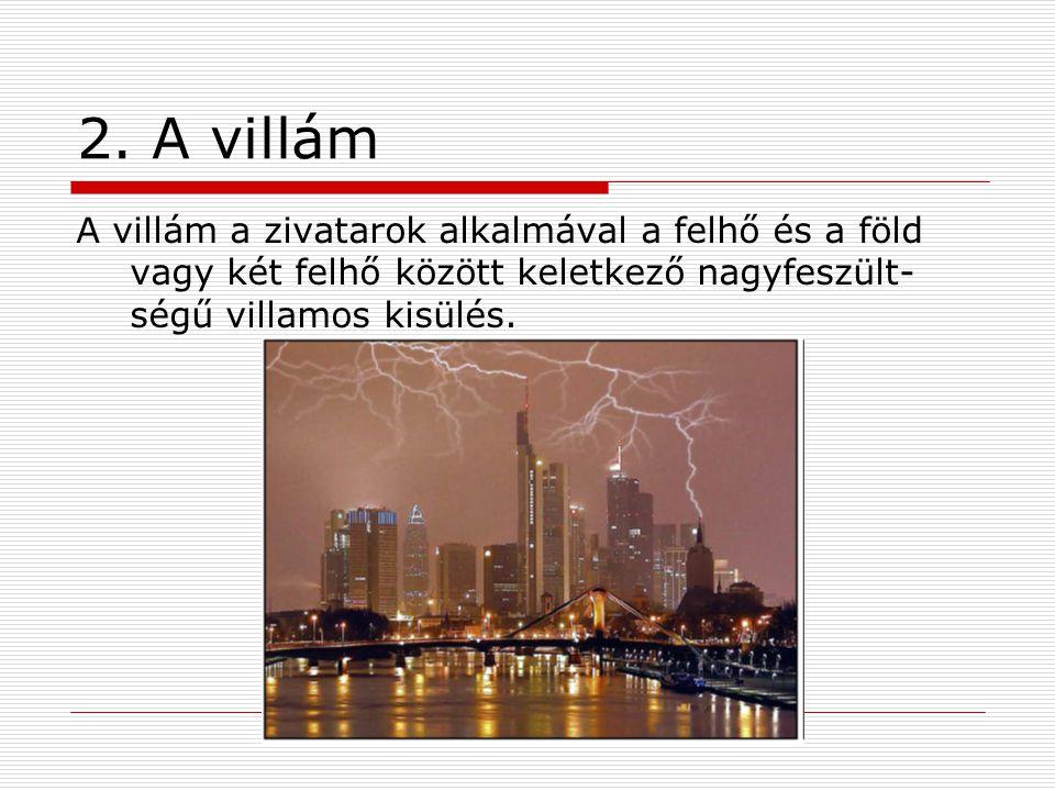 2. A villám A villám a zivatarok alkalmával a felhő és a föld vagy két felhő között keletkező nagyfeszült- ségű villamos kisülés.