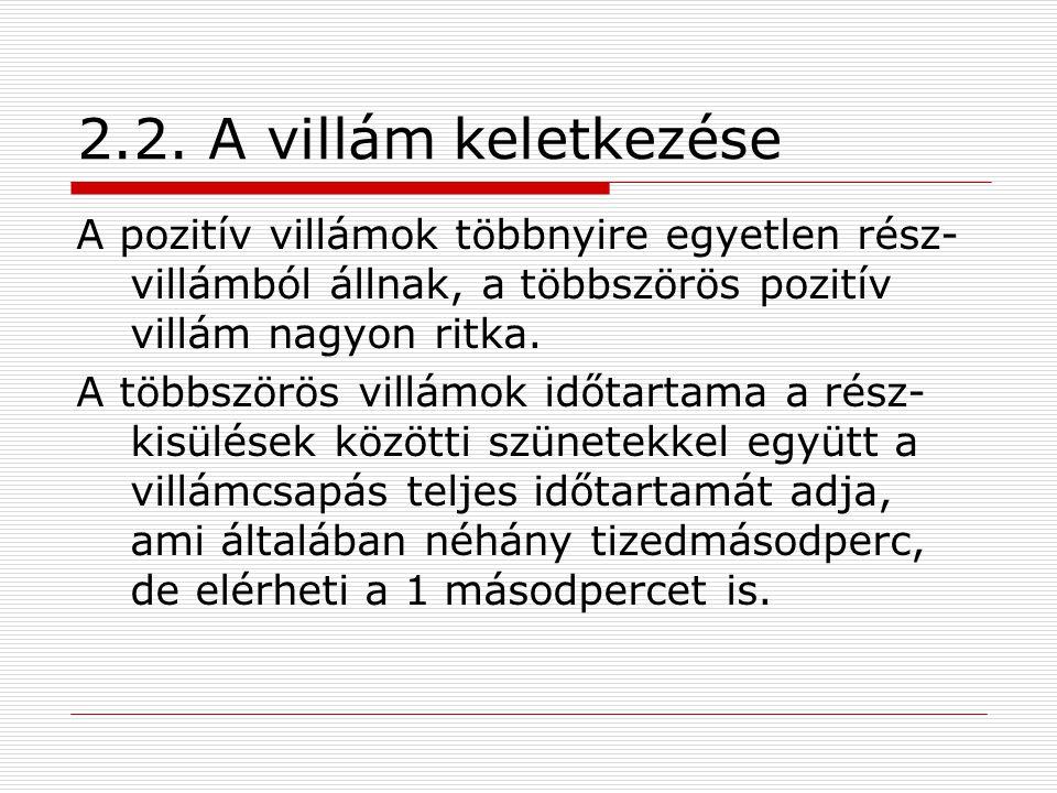 2.2. A villám keletkezése A pozitív villámok többnyire egyetlen rész- villámból állnak, a többszörös pozitív villám nagyon ritka. A többszörös villámo