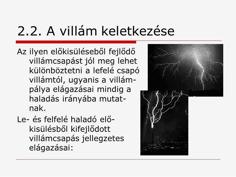 2.2. A villám keletkezése Az ilyen előkisüléseből fejlődő villámcsapást jól meg lehet különböztetni a lefelé csapó villámtól, ugyanis a villám- pálya