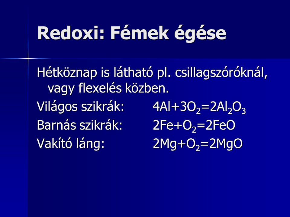 Redoxi: Fémek égése Hétköznap is látható pl. csillagszóróknál, vagy flexelés közben. Világos szikrák:4Al+3O 2 =2Al 2 O 3 Barnás szikrák:2Fe+O 2 =2FeO