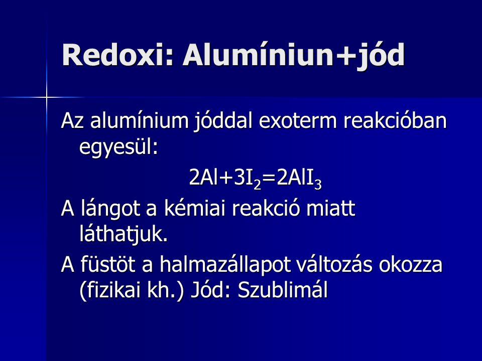 Redoxi: Alumíniun+jód Az alumínium jóddal exoterm reakcióban egyesül: 2Al+3I 2 =2AlI 3 A lángot a kémiai reakció miatt láthatjuk. A füstöt a halmazáll