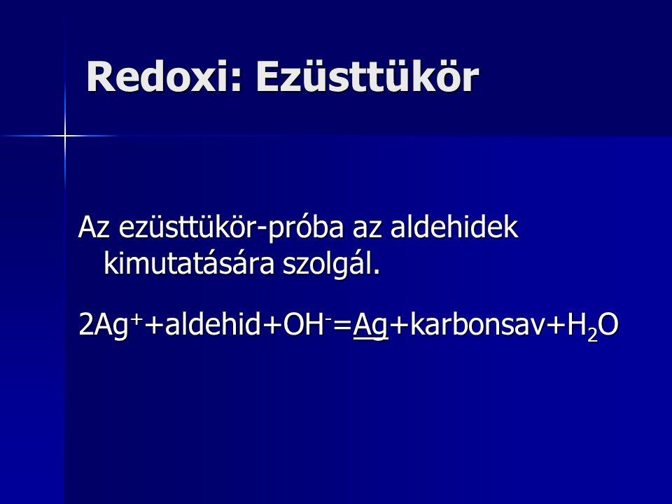 Redoxi: Ezüsttükör Az ezüsttükör-próba az aldehidek kimutatására szolgál. 2Ag + +aldehid+OH - =Ag+karbonsav+H 2 O