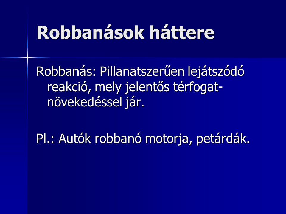 Robbanások háttere Robbanás: Pillanatszerűen lejátszódó reakció, mely jelentős térfogat- növekedéssel jár. Pl.: Autók robbanó motorja, petárdák.
