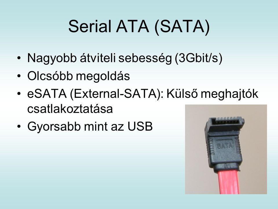 Serial ATA (SATA) Nagyobb átviteli sebesség (3Gbit/s) Olcsóbb megoldás eSATA (External-SATA): Külső meghajtók csatlakoztatása Gyorsabb mint az USB