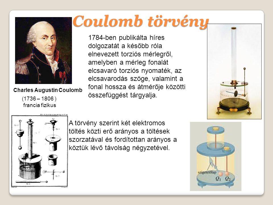Charles Augustin Coulomb (1736 – 1806 ) francia fizikus Coulomb törvény A törvény szerint két elektromos töltés közti erő arányos a töltések szorzatával és fordítottan arányos a köztük lévő távolság négyzetével.