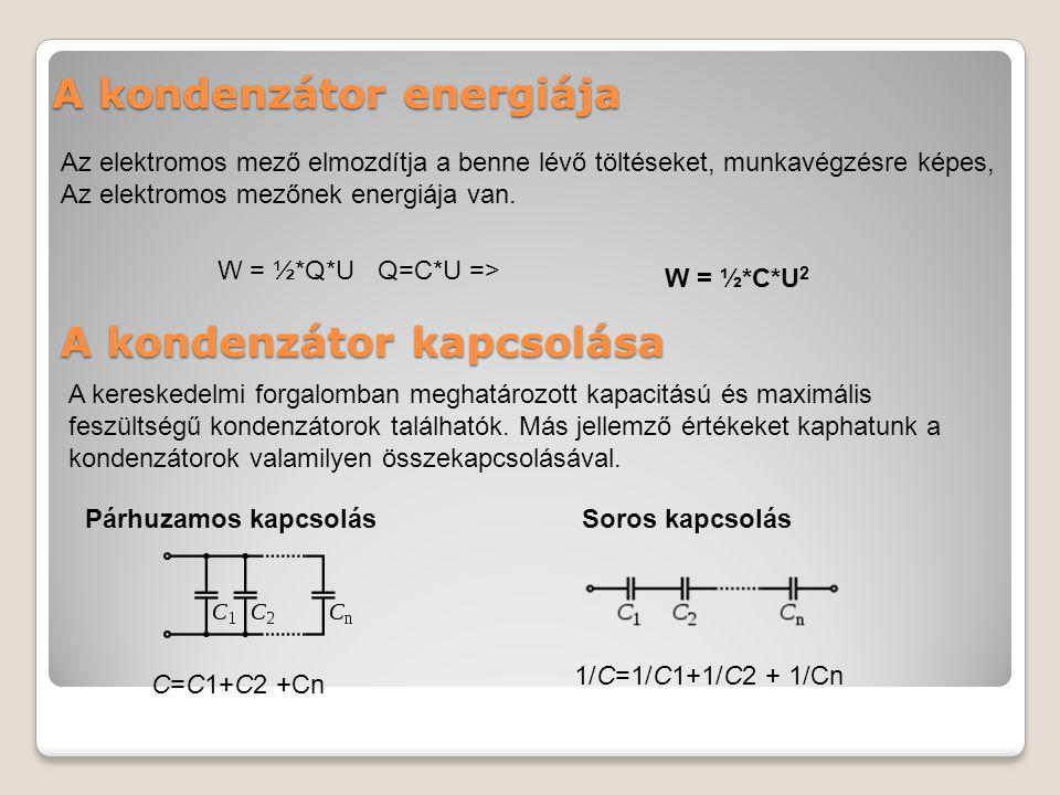 A kondenzátor energiája Az elektromos mező elmozdítja a benne lévő töltéseket, munkavégzésre képes, Az elektromos mezőnek energiája van.