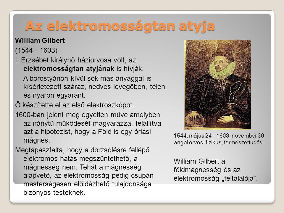 Az elektromosságtan atyja William Gilbert (1544 - 1603) I.