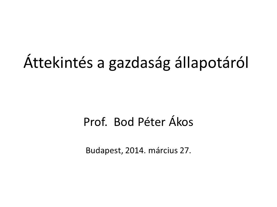 Áttekintés a gazdaság állapotáról Prof. Bod Péter Ákos Budapest, 2014. március 27.