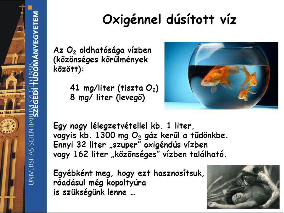Oxigénnel dúsított víz Az O 2 oldhatósága vízben (közönséges körülmények között): 41 mg/liter (tiszta O 2 ) 8 mg/ liter (levegő) Egy nagy lélegzetvéte