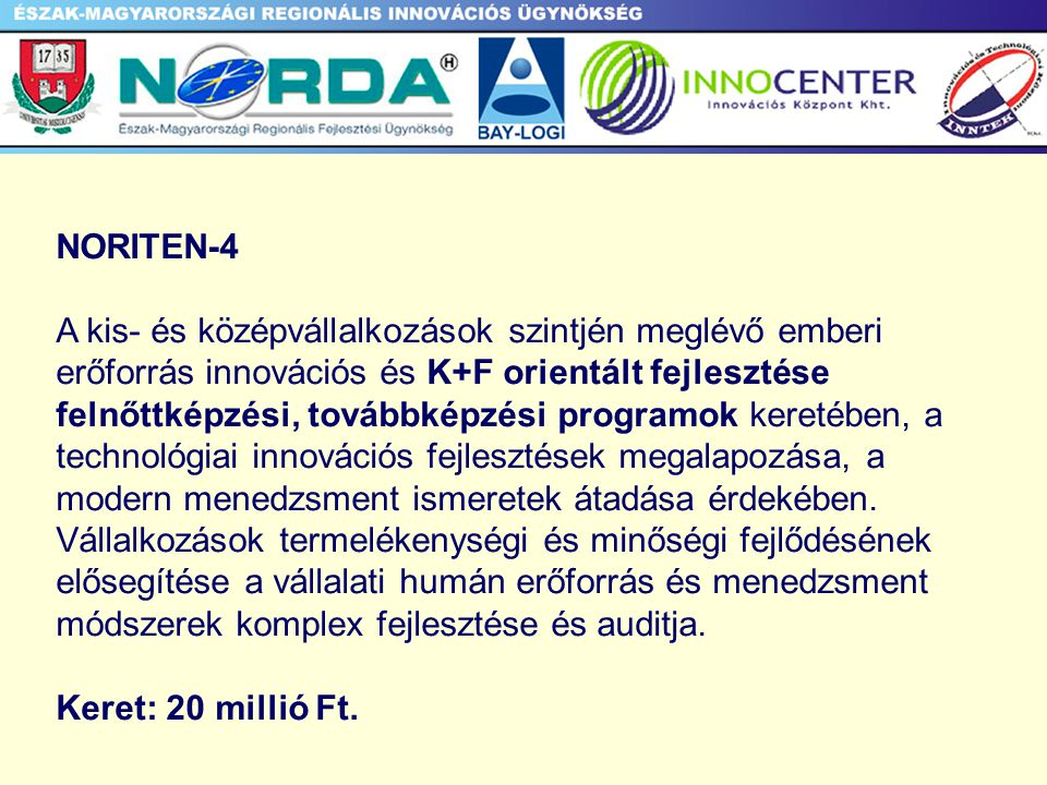 NORITEN-4 A kis- és középvállalkozások szintjén meglévő emberi erőforrás innovációs és K+F orientált fejlesztése felnőttképzési, továbbképzési programok keretében, a technológiai innovációs fejlesztések megalapozása, a modern menedzsment ismeretek átadása érdekében.