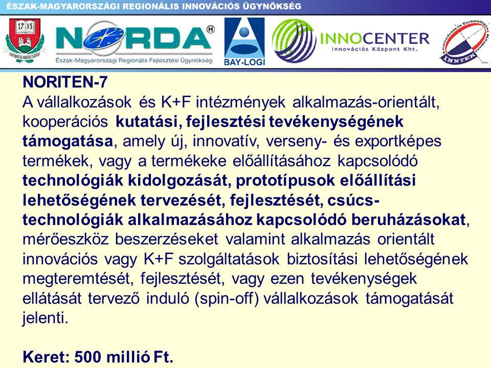 NORITEN-7 A vállalkozások és K+F intézmények alkalmazás-orientált, kooperációs kutatási, fejlesztési tevékenységének támogatása, amely új, innovatív, verseny- és exportképes termékek, vagy a termékeke előállításához kapcsolódó technológiák kidolgozását, prototípusok előállítási lehetőségének tervezését, fejlesztését, csúcs- technológiák alkalmazásához kapcsolódó beruházásokat, mérőeszköz beszerzéseket valamint alkalmazás orientált innovációs vagy K+F szolgáltatások biztosítási lehetőségének megteremtését, fejlesztését, vagy ezen tevékenységek ellátását tervező induló (spin-off) vállalkozások támogatását jelenti.