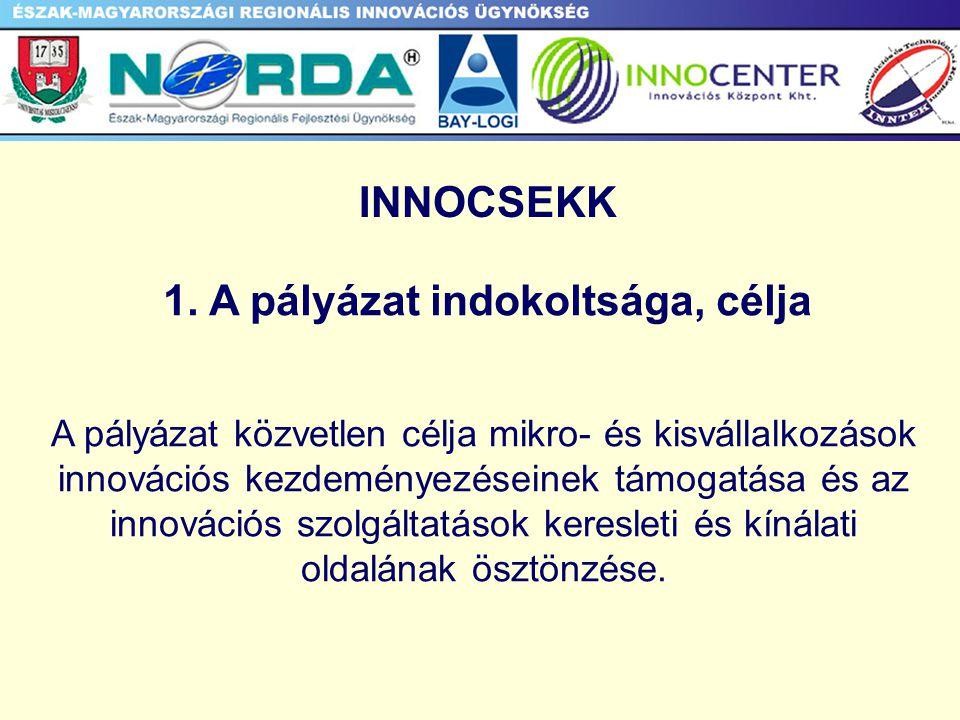 1. A pályázat indokoltsága, célja A pályázat közvetlen célja mikro- és kisvállalkozások innovációs kezdeményezéseinek támogatása és az innovációs szol