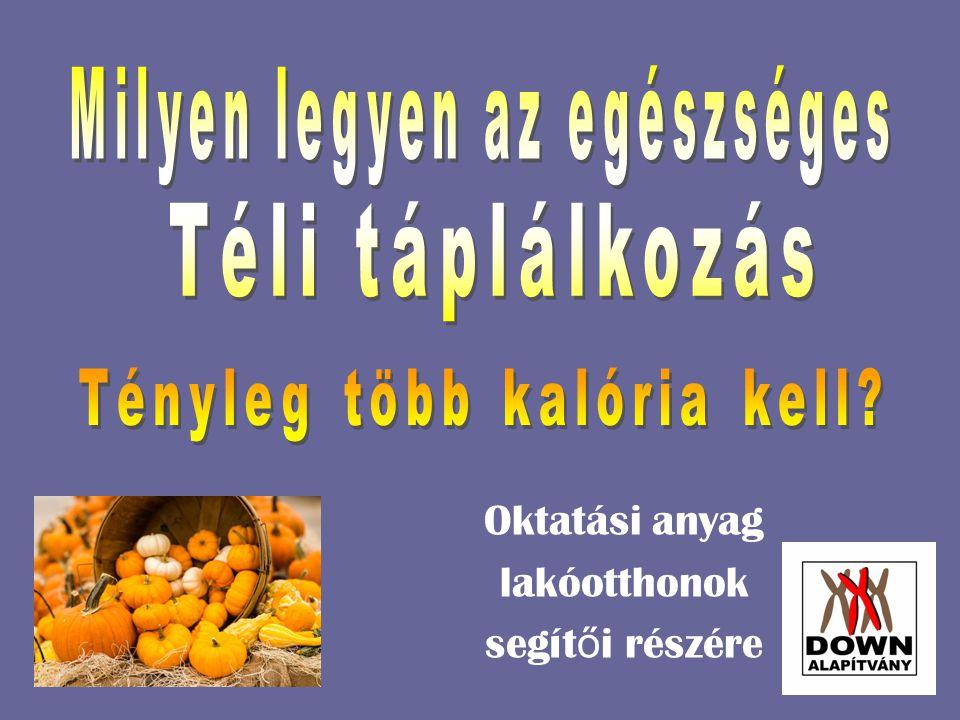 Télen is minden szempontból egészségesen kell táplálkozni  Segítők feladata megtanítani a lakóotthonokban élő ügyfeleket a téli hónapokra ajánlott élelmiszerekkel kapcsolatos ismeretekre  El kell érniük, hogy az önellátásra berendezkedett lakó ottho- nokban élők tisztában legyenek azzal, hogy hideg évszakban is gazdag az élelmiszerek választéka  Fontos, hogy saját maguk válogassanak a piacok őszi, téli zöldség-gyümölcs kínálatából  Tanuljanak meg elkészíteni ásványi anyagokban és vitaminokban gazdag téli zöldségekből, gyümölcsökből álló reggeliket, vacsorákat  Legyenek tisztában a téli vitaminellátottság fontosságával  Tanulják meg, hogy vitaminokra a bőrnek is szüksége van  Tartsák fontosnak, hogy a téli súlytöbblet elkerülhető  Soha ne feledkezzenek meg arról, hogy a mozgás, a sport télen sem maradhat el!