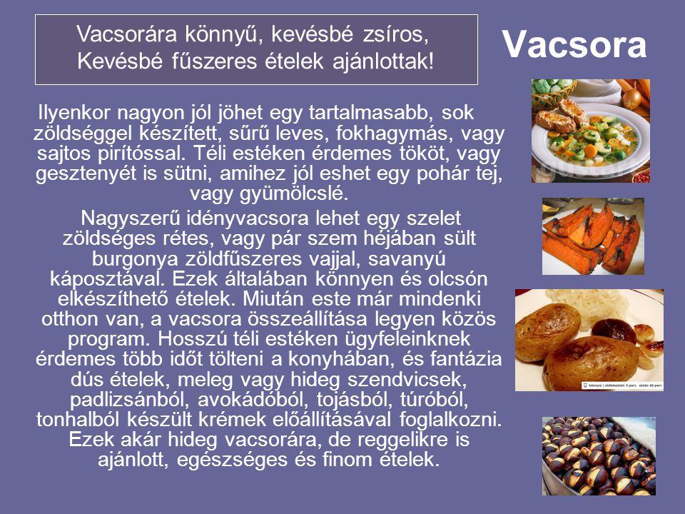 Vacsora Ilyenkor nagyon jól jöhet egy tartalmasabb, sok zöldséggel készített, sűrű leves, fokhagymás, vagy sajtos pirítóssal. Téli estéken érdemes tök