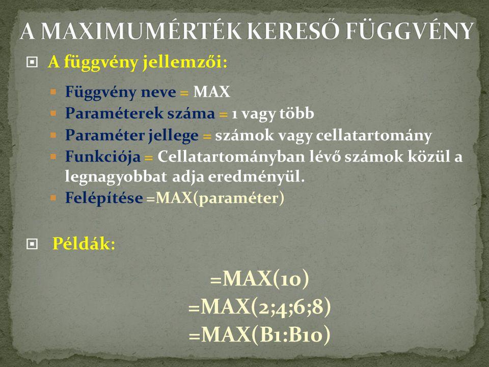  A függvény jellemzői:  Függvény neve = MAX  Paraméterek száma = 1 vagy több  Paraméter jellege = számok vagy cellatartomány  Funkciója = Cellatartományban lévő számok közül a legnagyobbat adja eredményül.