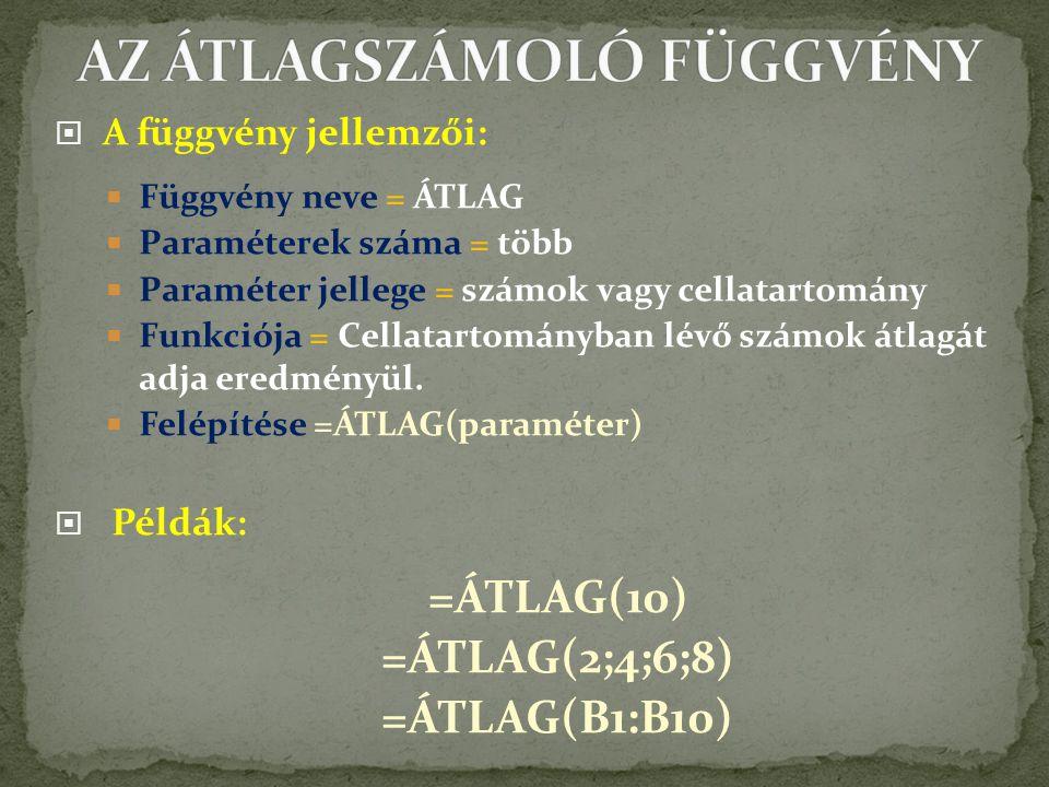  A függvény jellemzői:  Függvény neve = ÁTLAG  Paraméterek száma = több  Paraméter jellege = számok vagy cellatartomány  Funkciója = Cellatartományban lévő számok átlagát adja eredményül.