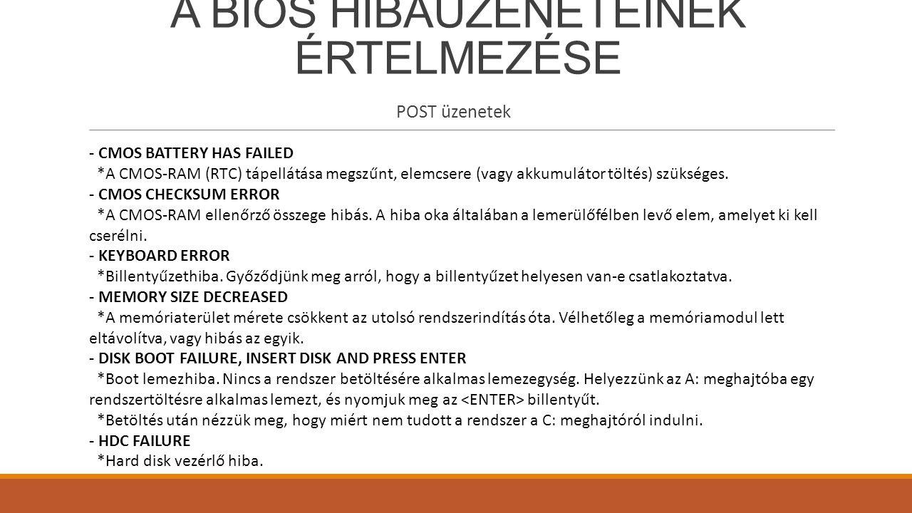 A BIOS HIBAÜZENETEINEK ÉRTELMEZÉSE POST üzenetek - CMOS BATTERY HAS FAILED *A CMOS-RAM (RTC) tápellátása megszűnt, elemcsere (vagy akkumulátor töltés)