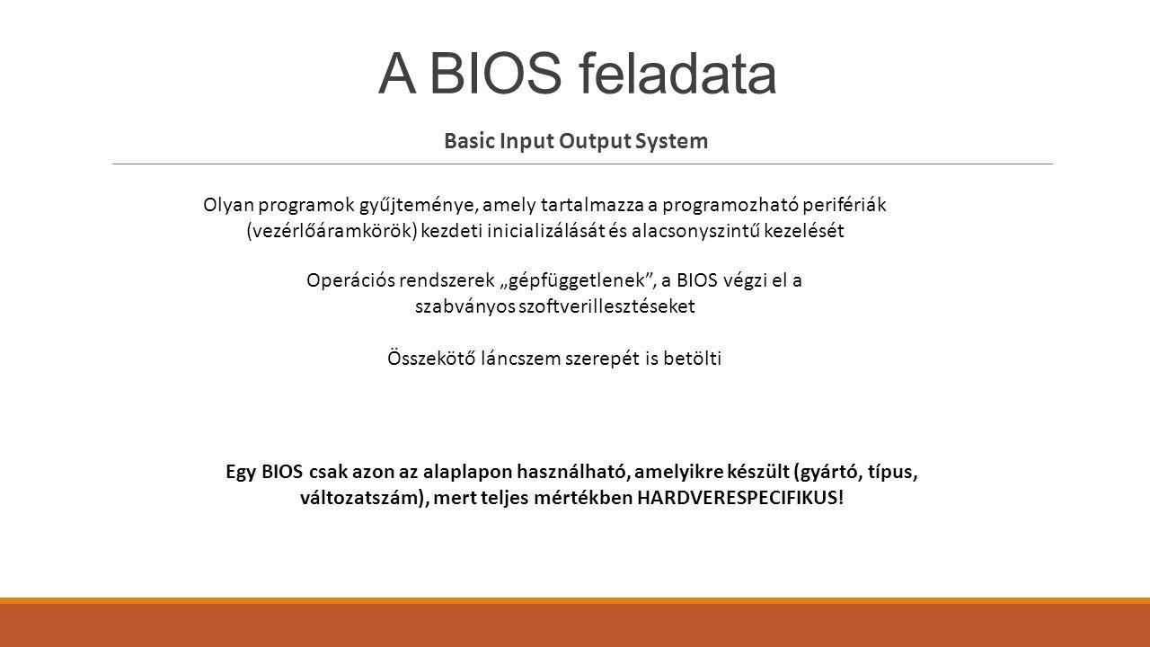 A BIOS feladata Basic Input Output System Olyan programok gyűjteménye, amely tartalmazza a programozható perifériák (vezérlőáramkörök) kezdeti inicial