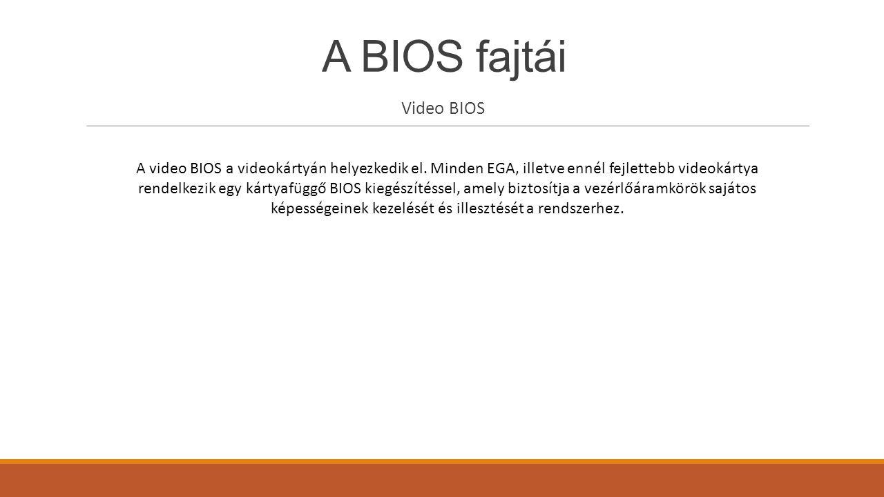 A BIOS fajtái Video BIOS A video BIOS a videokártyán helyezkedik el. Minden EGA, illetve ennél fejlettebb videokártya rendelkezik egy kártyafüggő BIOS