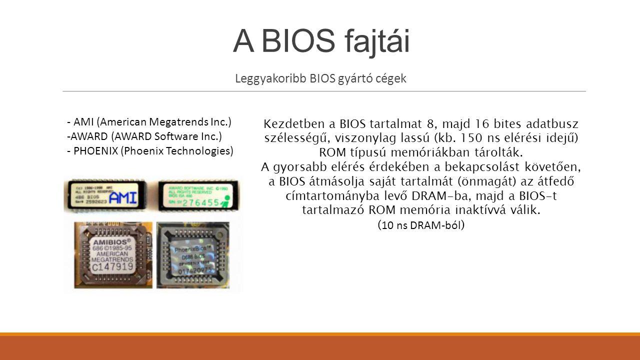 A BIOS fajtái Leggyakoribb BIOS gyártó cégek - AMI (American Megatrends Inc.) -AWARD (AWARD Software Inc.) - PHOENIX (Phoenix Technologies) Kezdetben