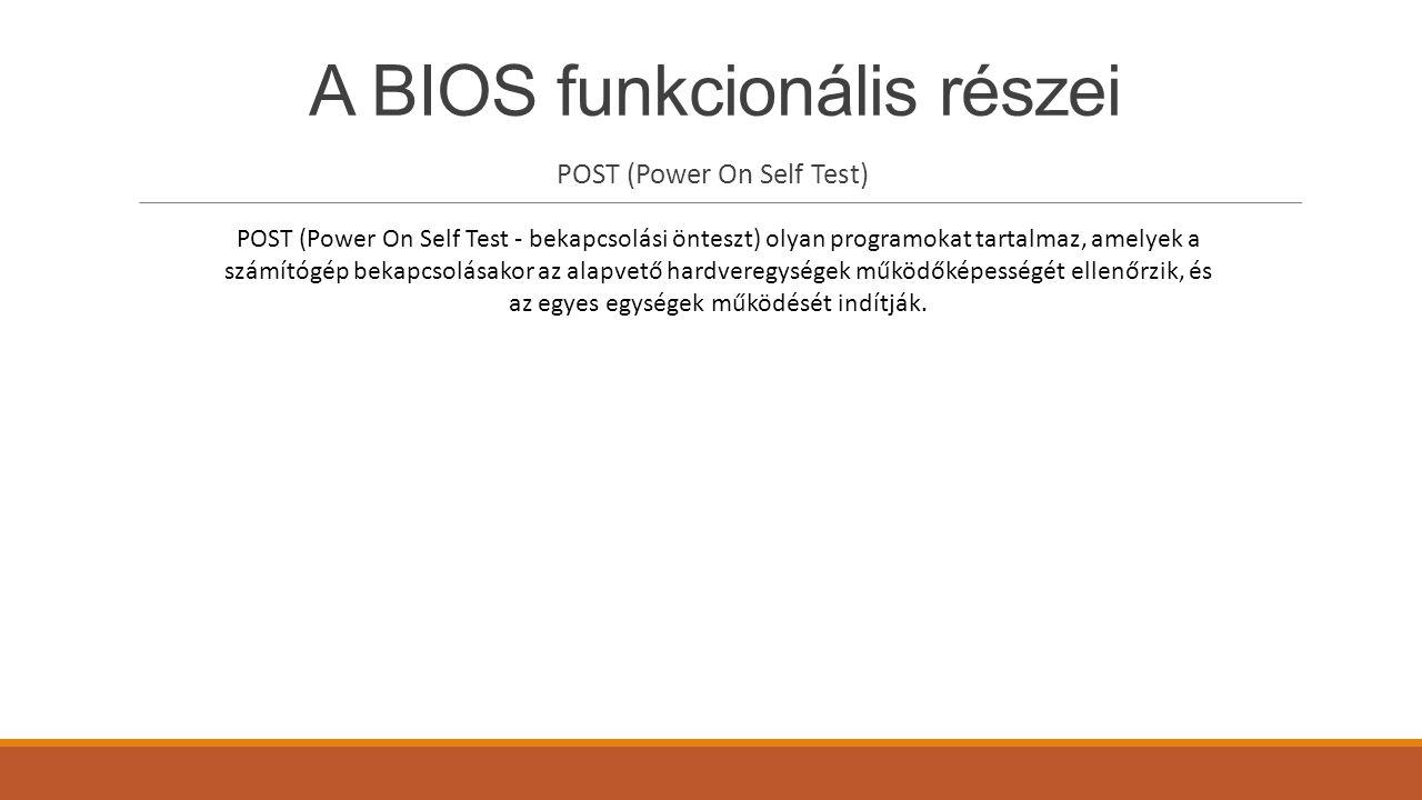 A BIOS funkcionális részei POST (Power On Self Test) POST (Power On Self Test - bekapcsolási önteszt) olyan programokat tartalmaz, amelyek a számítógé