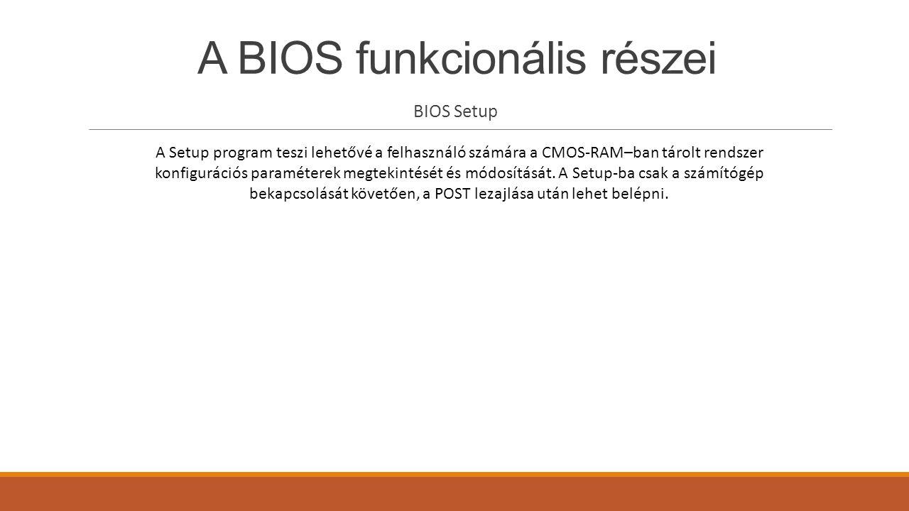 A BIOS funkcionális részei BIOS Setup A Setup program teszi lehetővé a felhasználó számára a CMOS-RAM–ban tárolt rendszer konfigurációs paraméterek me