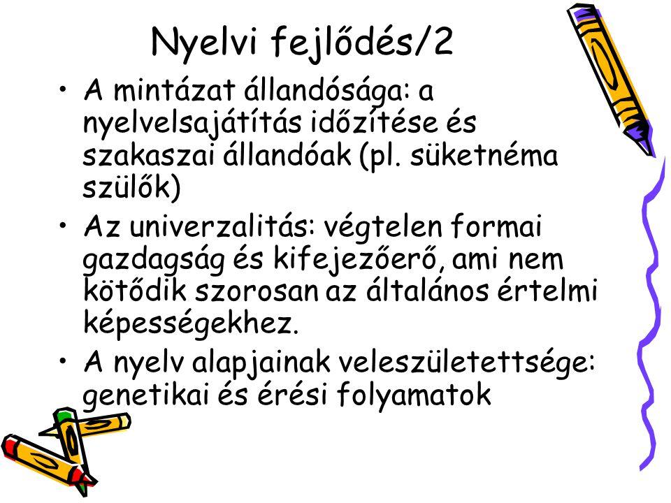 Nyelvi fejlődés/2 A mintázat állandósága: a nyelvelsajátítás időzítése és szakaszai állandóak (pl. süketnéma szülők) Az univerzalitás: végtelen formai