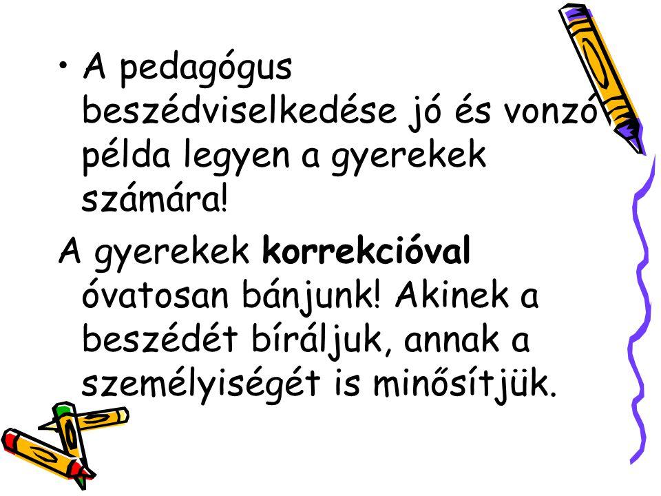 A pedagógus beszédviselkedése jó és vonzó példa legyen a gyerekek számára! A gyerekek korrekcióval óvatosan bánjunk! Akinek a beszédét bíráljuk, annak