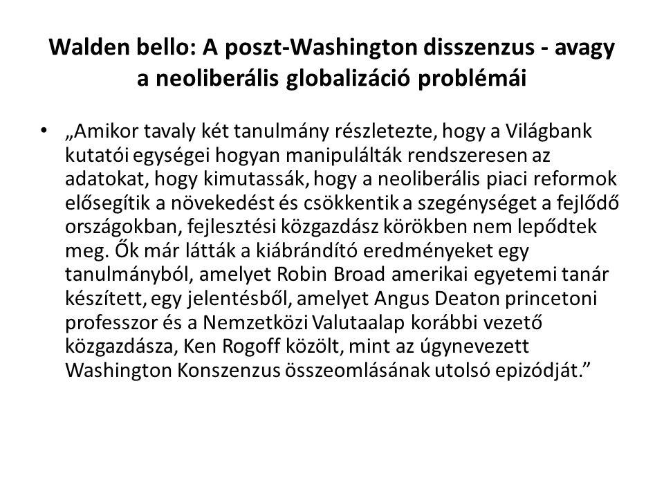 """Walden bello: A poszt-Washington disszenzus - avagy a neoliberális globalizáció problémái """"Amikor tavaly két tanulmány részletezte, hogy a Világbank kutatói egységei hogyan manipulálták rendszeresen az adatokat, hogy kimutassák, hogy a neoliberális piaci reformok elősegítik a növekedést és csökkentik a szegénységet a fejlődő országokban, fejlesztési közgazdász körökben nem lepődtek meg."""