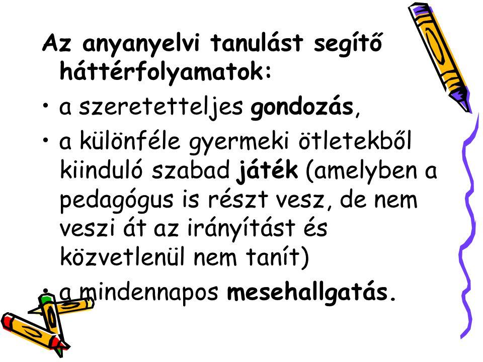 Az anyanyelvi tanulást segítő háttérfolyamatok: a szeretetteljes gondozás, a különféle gyermeki ötletekből kiinduló szabad játék (amelyben a pedagógus is részt vesz, de nem veszi át az irányítást és közvetlenül nem tanít) a mindennapos mesehallgatás.
