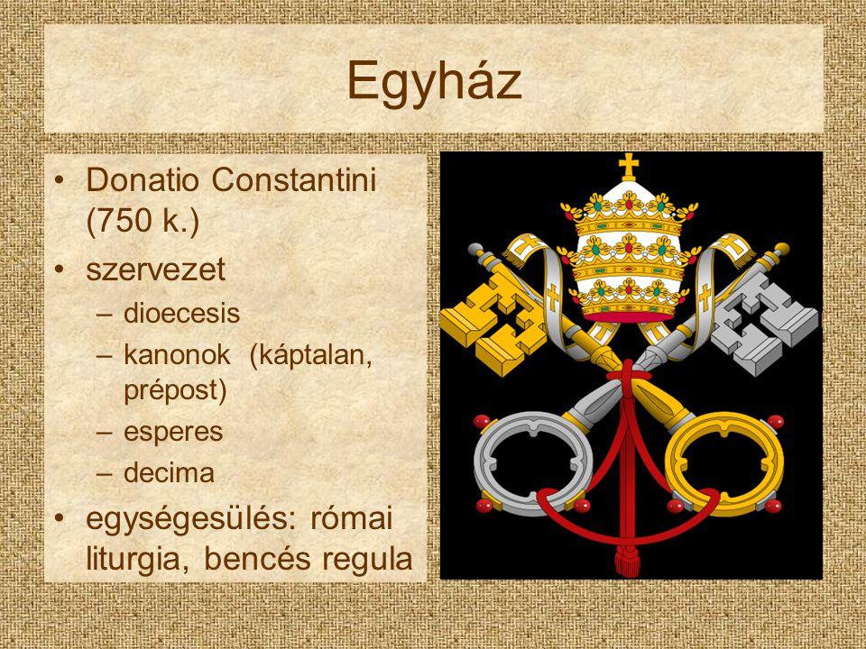 Egyház Donatio Constantini (750 k.) szervezet –dioecesis –kanonok (káptalan, prépost) –esperes –decima egységesülés: római liturgia, bencés regula
